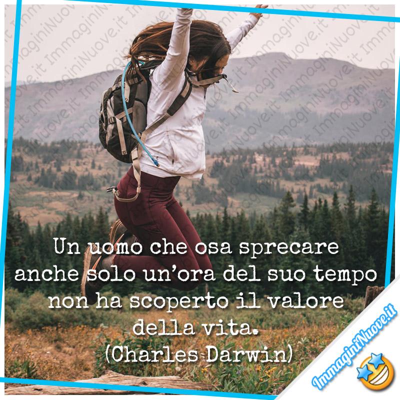Un uomo che osa sprecare anche solo un'ora del suo tempo non ha scoperto il valore della vita. (Charles Darwin)