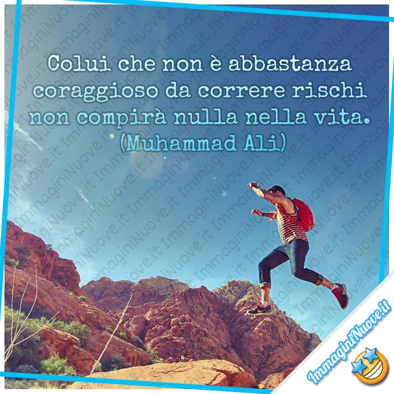 Colui che non è abbastanza coraggioso da correre rischi non compirà nulla nella vita. (Muhammad Ali)