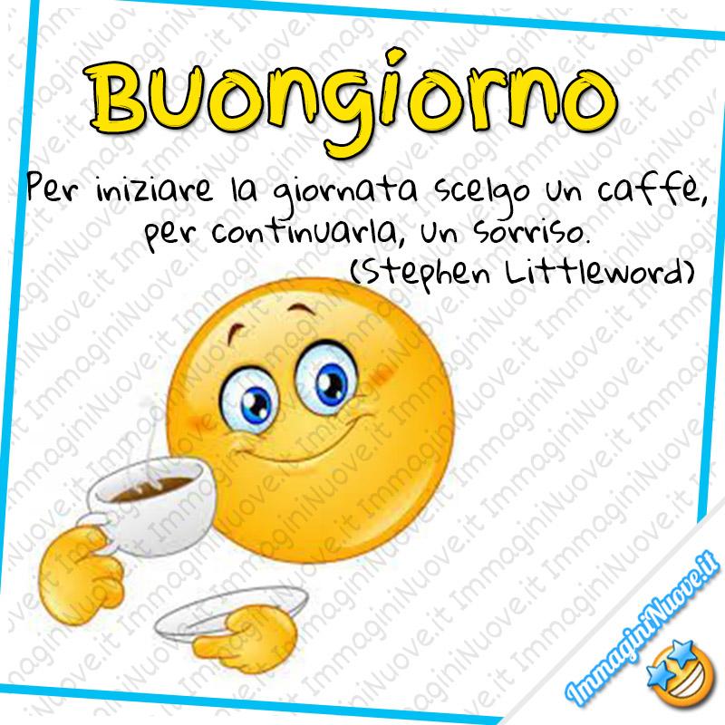 Buongiorno, Per iniziare la giornata scelgo un caffè, per continuarla, un sorriso. (Stephen Littleword)