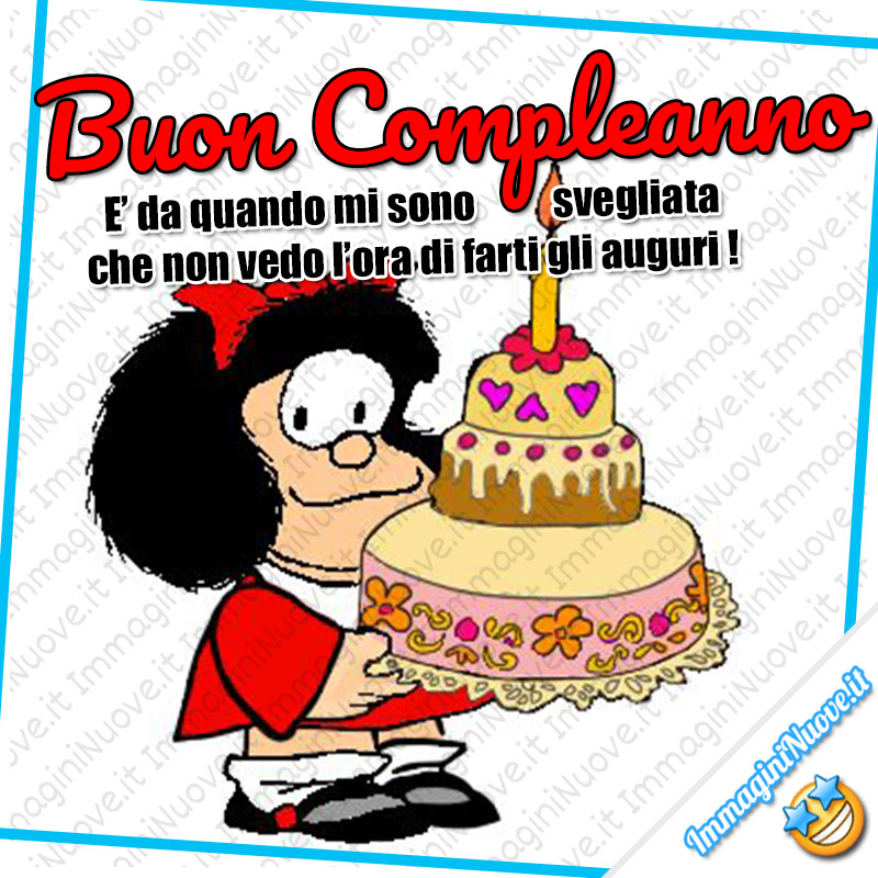 Buon Compleanno, è da quando mi sono svegliata che non vedo l'ora di farti gli auguri ! (Mafalda)