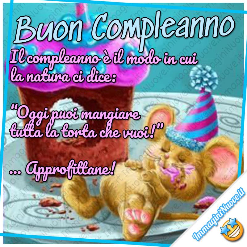 """Buon Compleanno, il compleanno è il modo in cui la natura ci dice: """"oggi puoi mangiare tutta la torta che vuoi!"""" Approfittane!"""