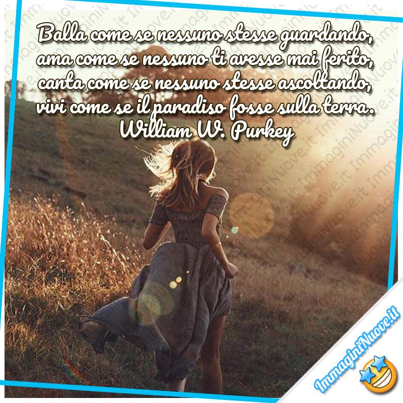Balla come se nessuno stesse guardando, ama come se nessuno ti avesse mai ferito, canta come se nessuno stesse ascoltando, vivi come se il paradiso fosse sulla terra. (William W. Purkey)