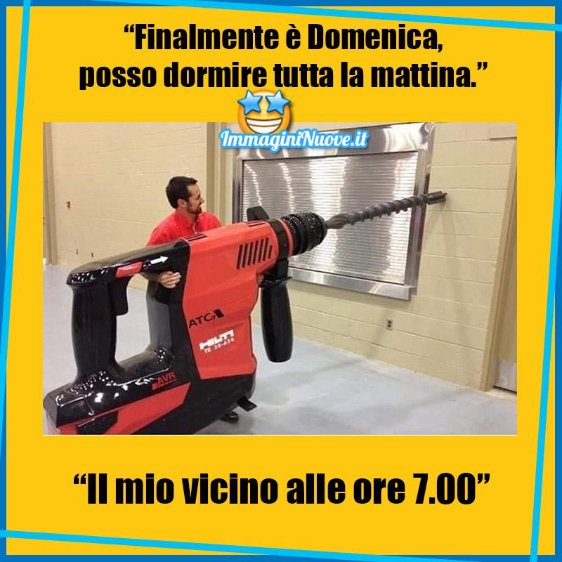 """""""FINALMENTE E' DOMENICA, POSSO DORMIRE TUTTA LA MATTINA"""" """"IL MIO VICINO ALLE 7.00"""""""