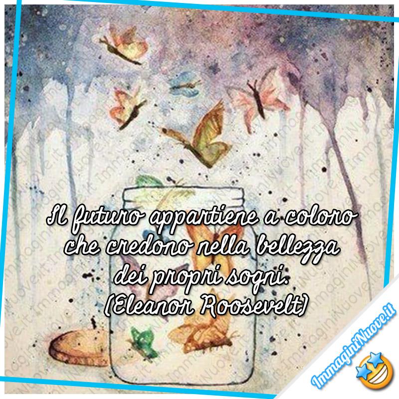 """""""Il futuro appartiene a coloro che credono nella bellezza dei propri sogni."""" (Eleanor Roosevelt)"""